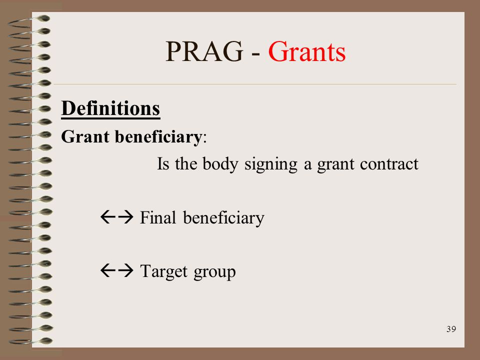 39 PRAG - Grants Definitions Grant beneficiary: Is the body signing a grant contract Final beneficiary Target group