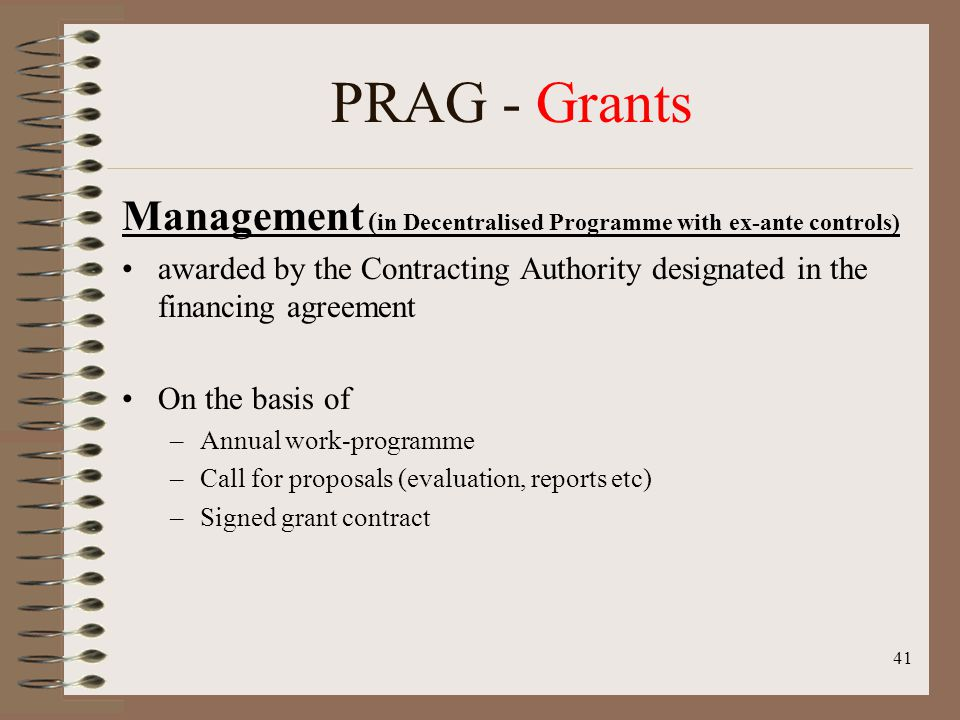 41 PRAG - Grants Management ( in Decentralised Programme with ex-ante controls) awarded by the Contracting Authority designated in the financing agreement On the basis of –Annual work-programme –Call for proposals (evaluation, reports etc) –Signed grant contract