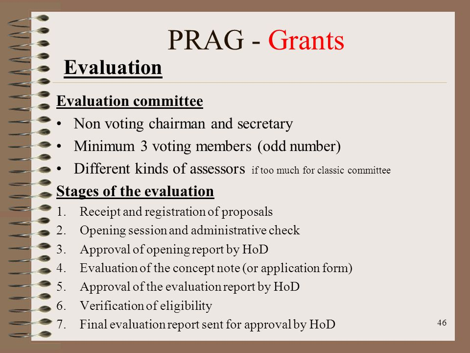 Evaluation committee Non voting chairman and secretary Minimum 3 voting members (odd number) Different kinds of assessors if too much for classic committee Stages of the evaluation 1.Receipt and registration of proposals 2.Opening session and administrative check 3.Approval of opening report by HoD 4.Evaluation of the concept note (or application form) 5.Approval of the evaluation report by HoD 6.Verification of eligibility 7.Final evaluation report sent for approval by HoD 46 PRAG - Grants Evaluation