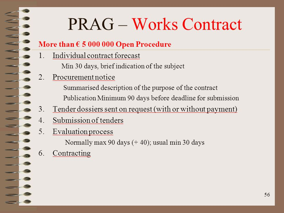 More than 5 000 000 Open Procedure 1.Individual contract forecast Min 30 days, brief indication of the subject 2.Procurement notice Summarised description of the purpose of the contract Publication Minimum 90 days before deadline for submission 3.Tender dossiers sent on request (with or without payment) 4.Submission of tenders 5.Evaluation process Normally max 90 days (+ 40); usual min 30 days 6.Contracting 56 PRAG – Works Contract
