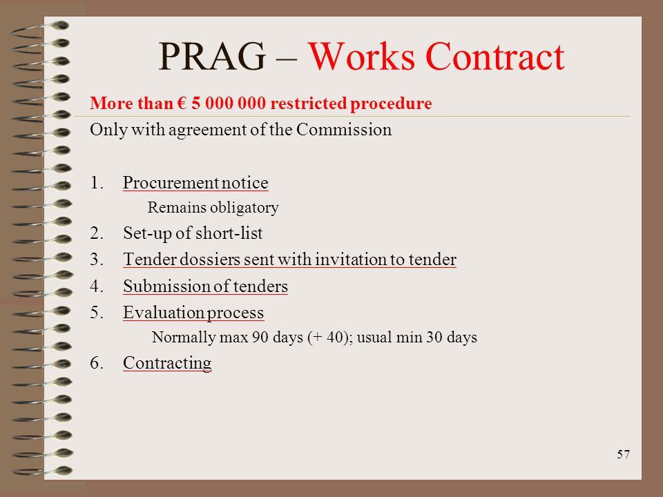 More than 5 000 000 restricted procedure Only with agreement of the Commission 1.Procurement notice Remains obligatory 2.Set-up of short-list 3.Tender dossiers sent with invitation to tender 4.Submission of tenders 5.Evaluation process Normally max 90 days (+ 40); usual min 30 days 6.Contracting 57 PRAG – Works Contract