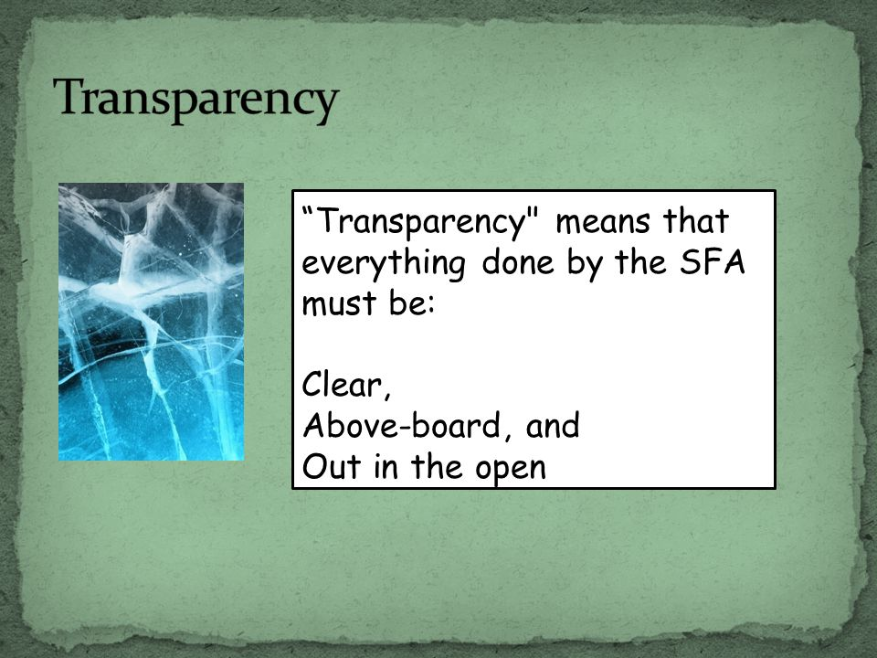 Transparency means that everything done by the SFA must be: Clear, Above-board, and Out in the open