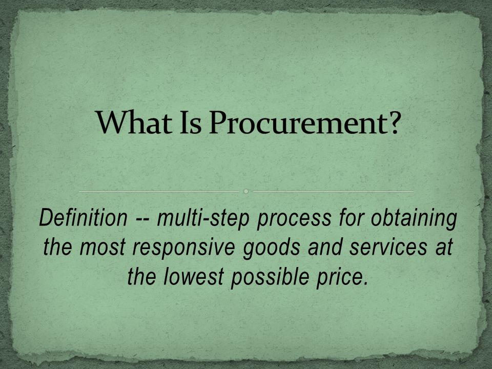Definition -- multi-step process for obtaining the most responsive goods and services at the lowest possible price.