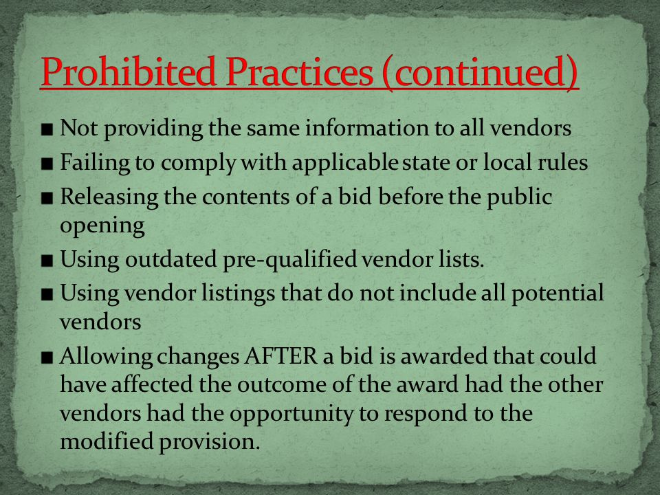 Not providing the same information to all vendors Failing to comply with applicable state or local rules Releasing the contents of a bid before the public opening Using outdated pre-qualified vendor lists.