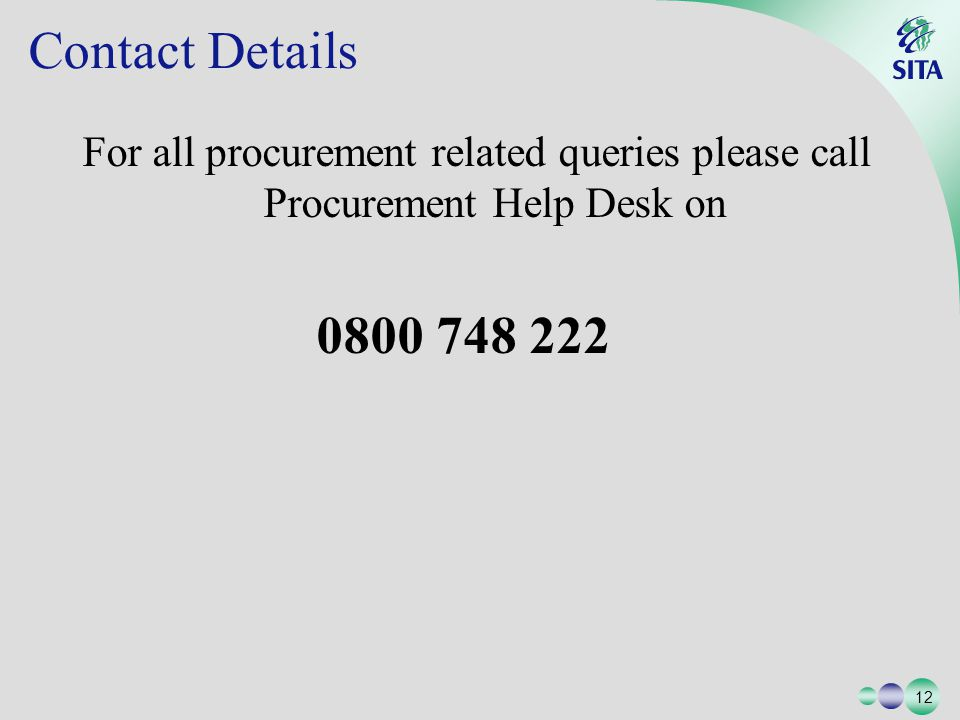12 Contact Details For all procurement related queries please call Procurement Help Desk on 0800 748 222