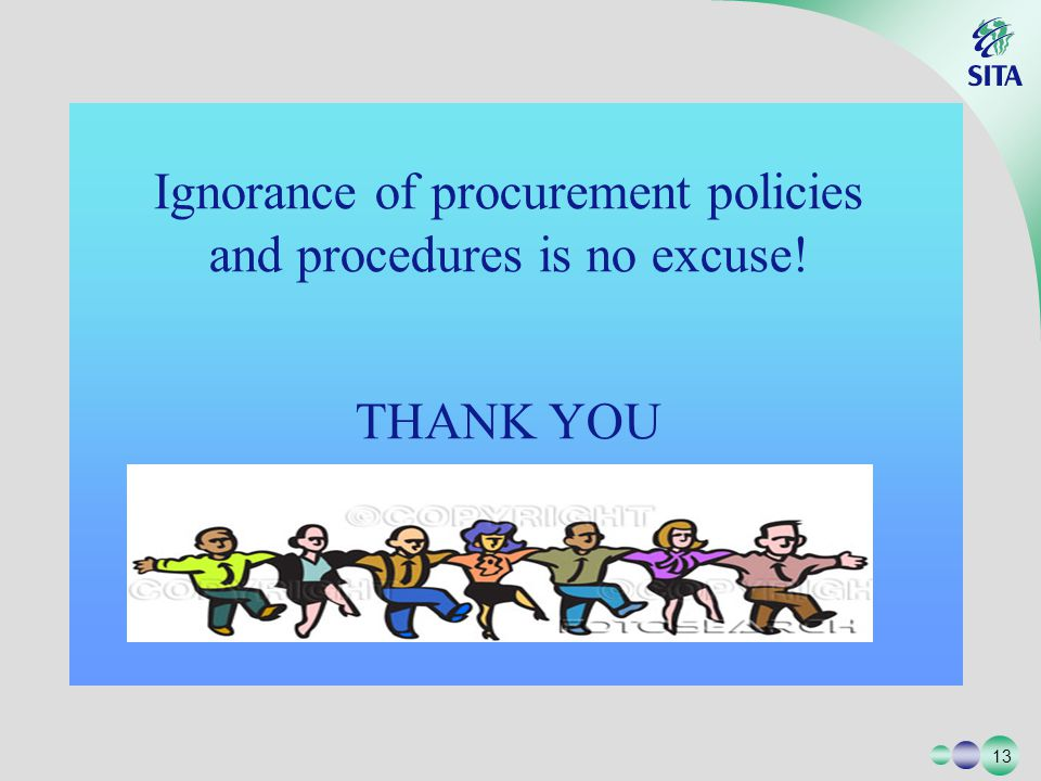 13 Ignorance of procurement policies and procedures is no excuse! THANK YOU