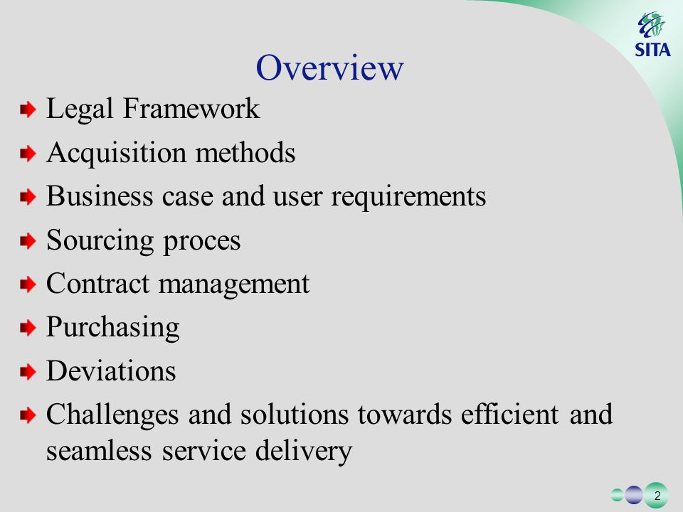 2 2 Legal Framework Acquisition methods Business case and user requirements Sourcing proces Contract management Purchasing Deviations Challenges and solutions towards efficient and seamless service delivery Overview