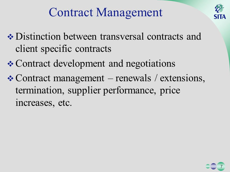 7 7 Distinction between transversal contracts and client specific contracts Contract development and negotiations Contract management – renewals / extensions, termination, supplier performance, price increases, etc.