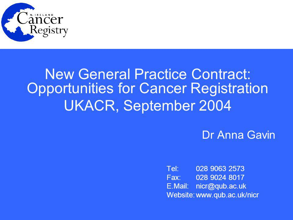 New General Practice Contract: Opportunities for Cancer Registration UKACR, September 2004 Dr Anna Gavin Tel:028 9063 2573 Fax: 028 9024 8017 E.Mail: nicr@qub.ac.uk Website:www.qub.ac.uk/nicr