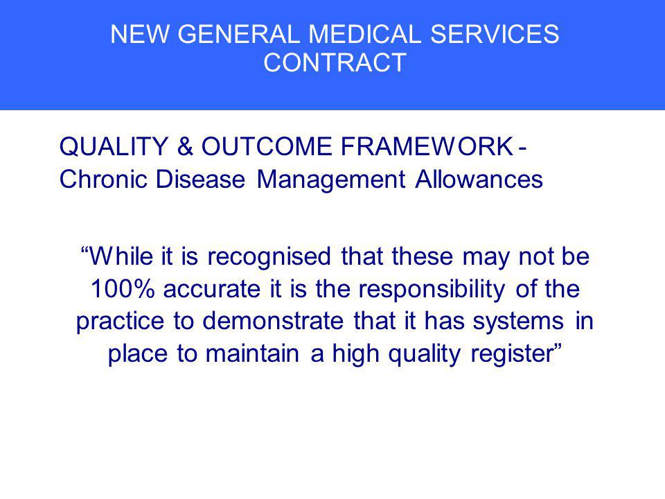 NEW GENERAL MEDICAL SERVICES CONTRACT QUALITY & OUTCOME FRAMEWORK - Chronic Disease Management Allowances While it is recognised that these may not be 100% accurate it is the responsibility of the practice to demonstrate that it has systems in place to maintain a high quality register