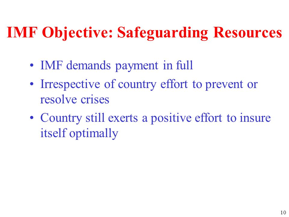 10 IMF Objective: Safeguarding Resources IMF demands payment in full Irrespective of country effort to prevent or resolve crises Country still exerts a positive effort to insure itself optimally