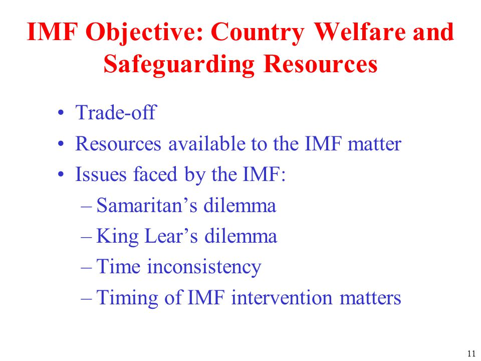 11 IMF Objective: Country Welfare and Safeguarding Resources Trade-off Resources available to the IMF matter Issues faced by the IMF: –Samaritans dilemma –King Lears dilemma –Time inconsistency –Timing of IMF intervention matters