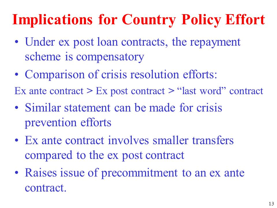 13 Implications for Country Policy Effort Under ex post loan contracts, the repayment scheme is compensatory Comparison of crisis resolution efforts: Ex ante contract > Ex post contract > last word contract Similar statement can be made for crisis prevention efforts Ex ante contract involves smaller transfers compared to the ex post contract Raises issue of precommitment to an ex ante contract.
