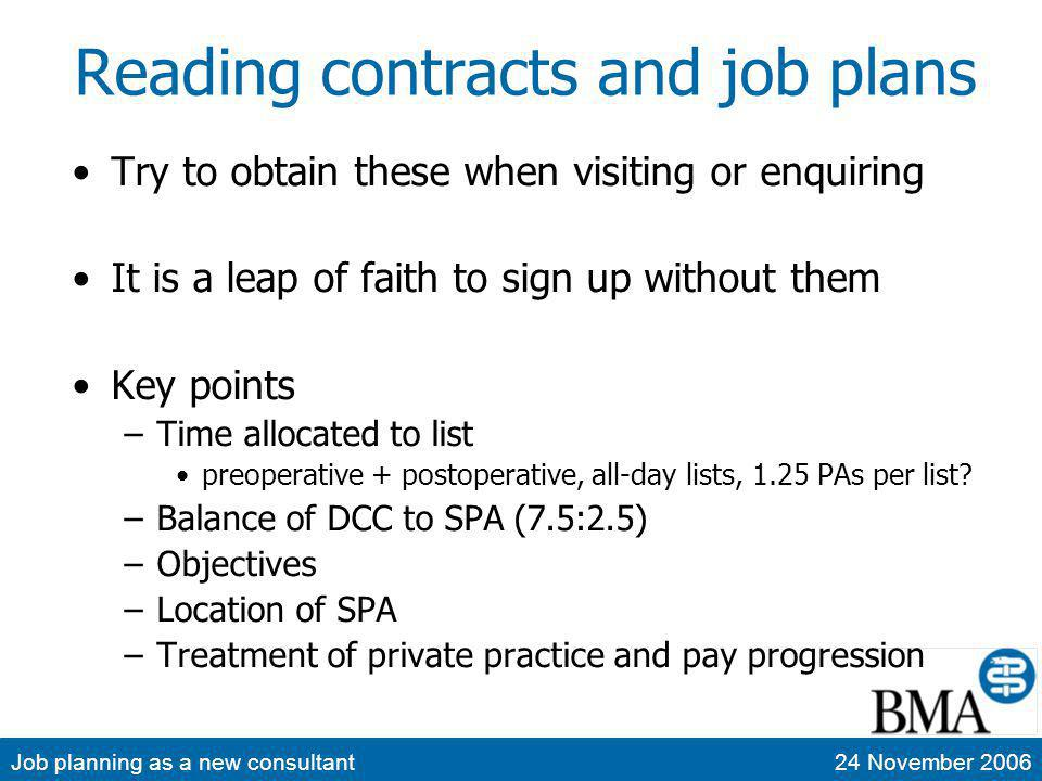 Job planning as a new consultant24 November 2006 Reading contracts and job plans Try to obtain these when visiting or enquiring It is a leap of faith to sign up without them Key points –Time allocated to list preoperative + postoperative, all-day lists, 1.25 PAs per list.