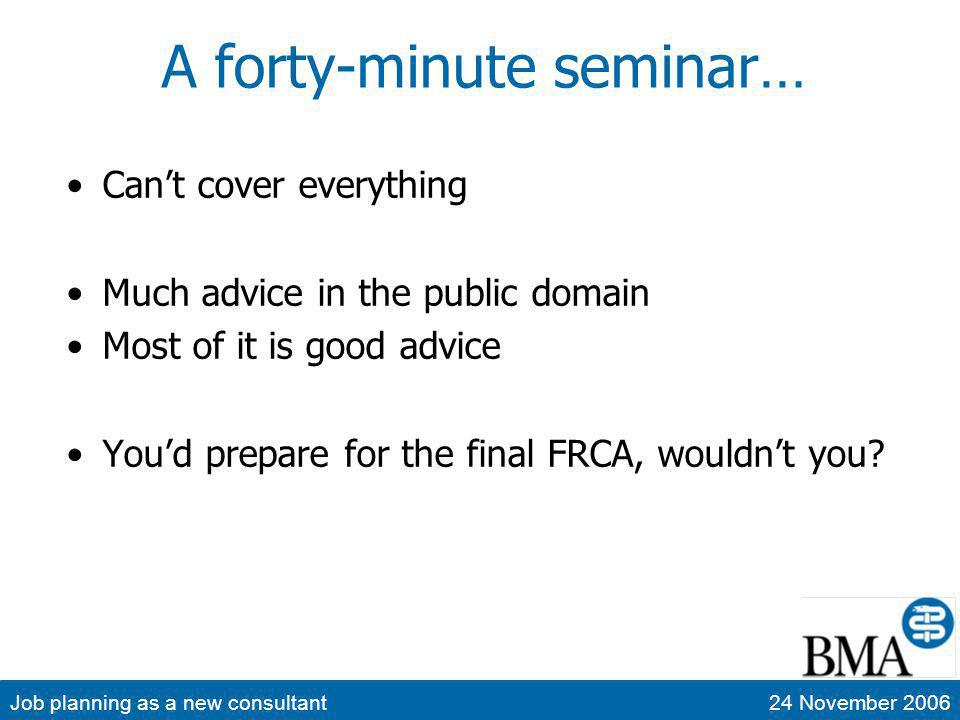 Job planning as a new consultant24 November 2006 A forty-minute seminar… Cant cover everything Much advice in the public domain Most of it is good advice Youd prepare for the final FRCA, wouldnt you