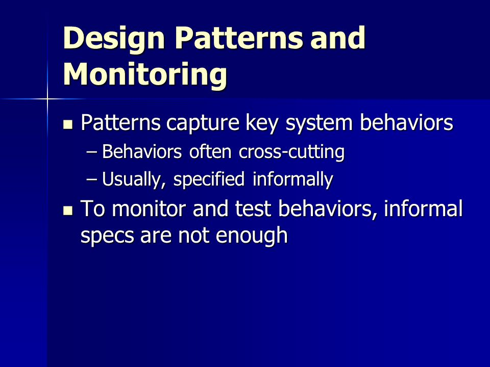 Design Patterns and Monitoring Patterns capture key system behaviors Patterns capture key system behaviors –Behaviors often cross-cutting –Usually, specified informally To monitor and test behaviors, informal specs are not enough To monitor and test behaviors, informal specs are not enough