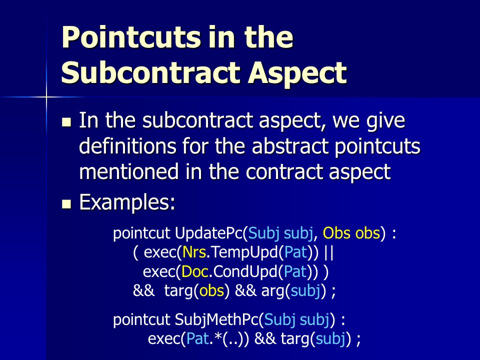 Pointcuts in the Subcontract Aspect In the subcontract aspect, we give definitions for the abstract pointcuts mentioned in the contract aspect In the subcontract aspect, we give definitions for the abstract pointcuts mentioned in the contract aspect Examples: Examples: pointcut UpdatePc(Subj subj, Obs obs) : ( exec(Nrs.TempUpd(Pat)) || exec(Doc.CondUpd(Pat)) ) && targ(obs) && arg(subj) ; pointcut SubjMethPc(Subj subj) : exec(Pat.*(..)) && targ(subj) ;