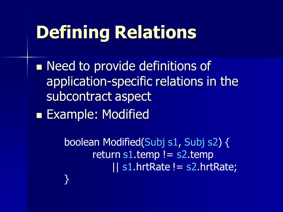 Defining Relations Need to provide definitions of application-specific relations in the subcontract aspect Need to provide definitions of application-specific relations in the subcontract aspect Example: Modified Example: Modified boolean Modified(Subj s1, Subj s2) { return s1.temp != s2.temp || s1.hrtRate != s2.hrtRate; }