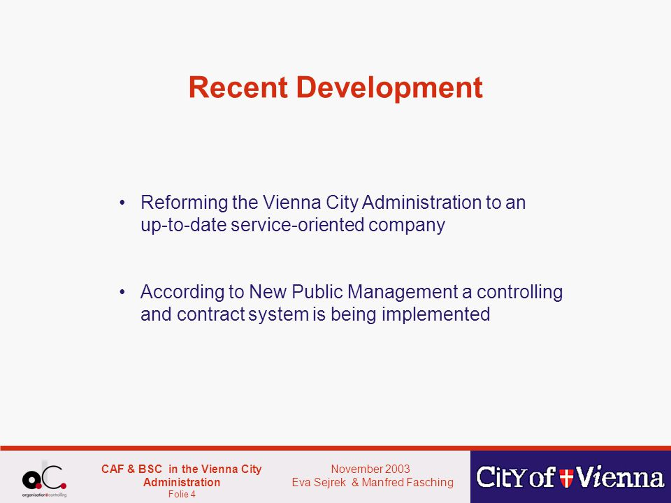 November 2003 Eva Sejrek & Manfred Fasching CAF & BSC in the Vienna City Administration Folie 4 Recent Development Reforming the Vienna City Administration to an up-to-date service-oriented company According to New Public Management a controlling and contract system is being implemented