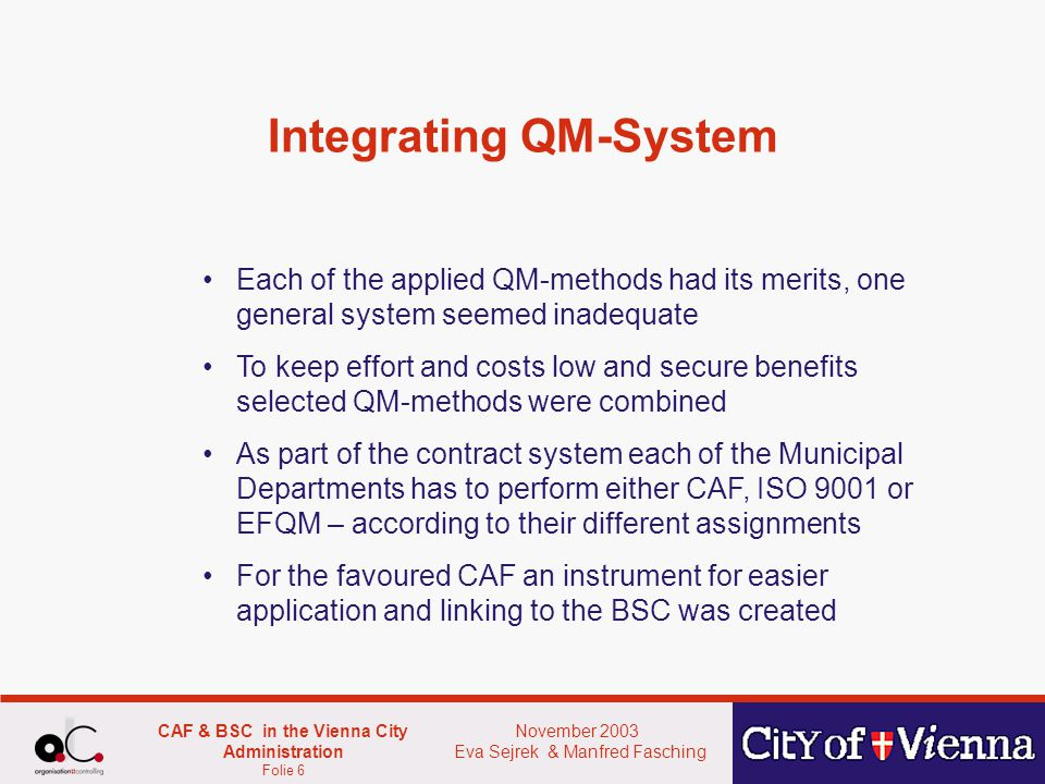 November 2003 Eva Sejrek & Manfred Fasching CAF & BSC in the Vienna City Administration Folie 6 Integrating QM-System Each of the applied QM-methods had its merits, one general system seemed inadequate To keep effort and costs low and secure benefits selected QM-methods were combined As part of the contract system each of the Municipal Departments has to perform either CAF, ISO 9001 or EFQM – according to their different assignments For the favoured CAF an instrument for easier application and linking to the BSC was created