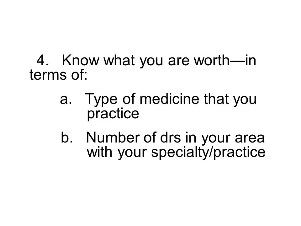 4. Know what you are worthin terms of: a. Type of medicine that you practice b.