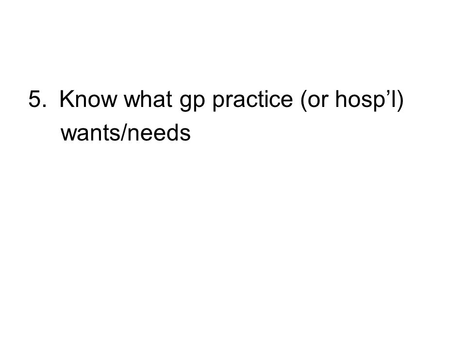 5.Know what gp practice (or hospl) wants/needs