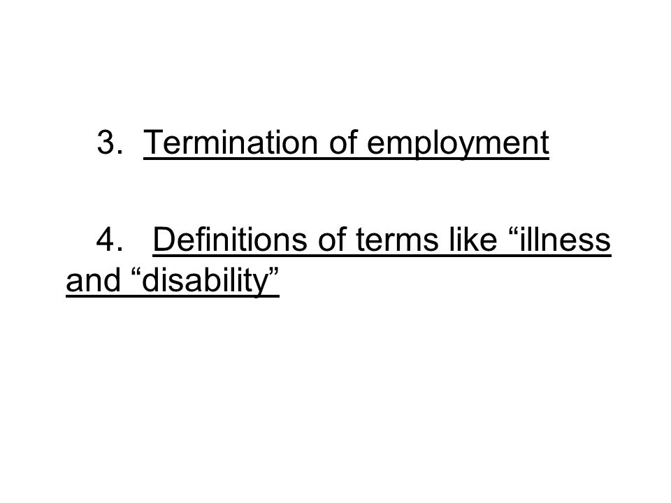 3. Termination of employment 4. Definitions of terms like illness and disability