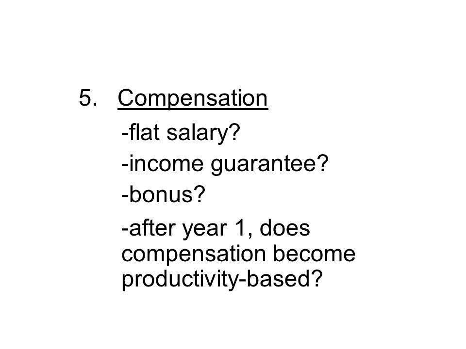 5. Compensation -flat salary. -income guarantee.