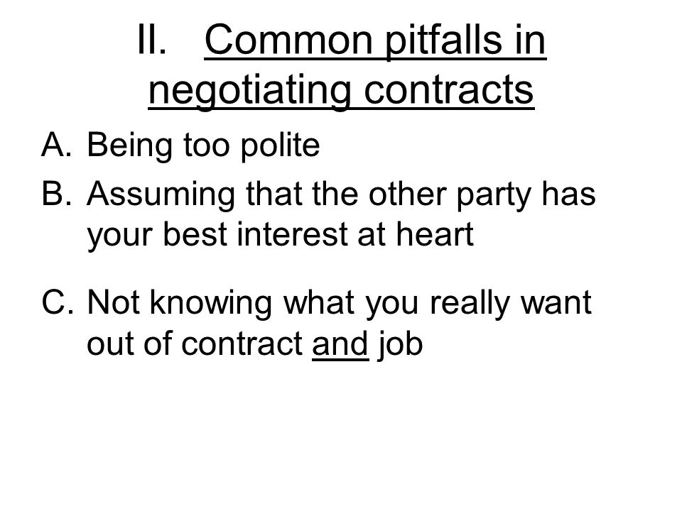 II.Common pitfalls in negotiating contracts A.Being too polite B.Assuming that the other party has your best interest at heart C.Not knowing what you really want out of contract and job