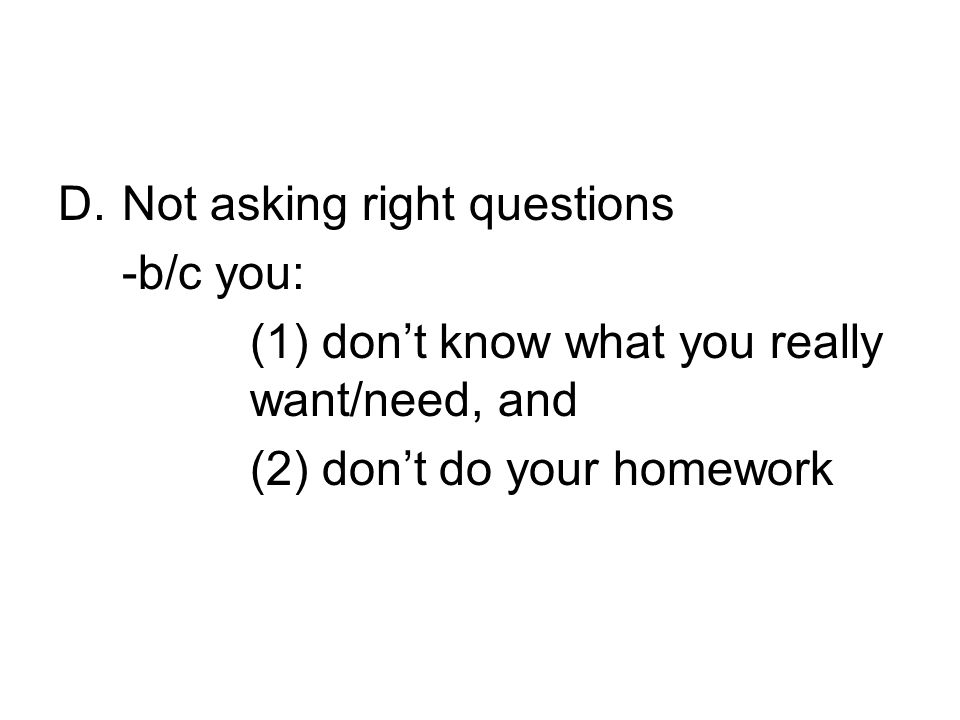 D.Not asking right questions -b/c you: (1) dont know what you really want/need, and (2) dont do your homework