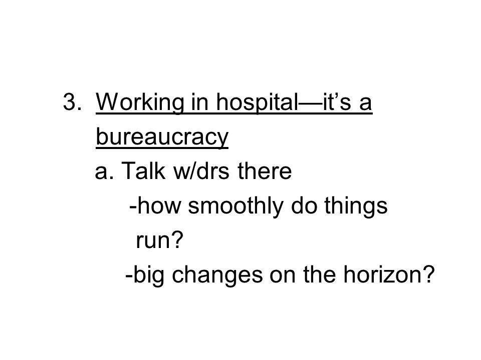 3. Working in hospitalits a bureaucracy a. Talk w/drs there -how smoothly do things run.