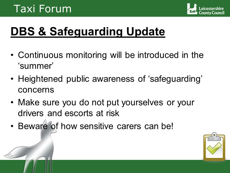 Taxi Forum DBS & Safeguarding Update Continuous monitoring will be introduced in the summer Heightened public awareness of safeguarding concerns Make sure you do not put yourselves or your drivers and escorts at risk Beware of how sensitive carers can be!