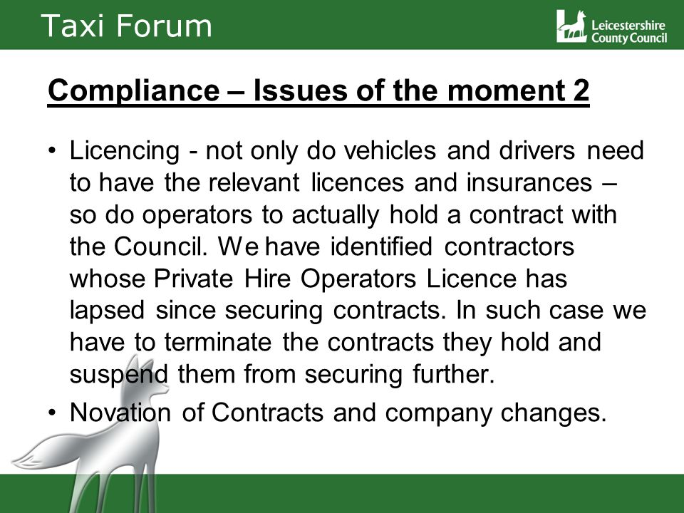Taxi Forum Compliance – Issues of the moment 2 Licencing - not only do vehicles and drivers need to have the relevant licences and insurances – so do operators to actually hold a contract with the Council.