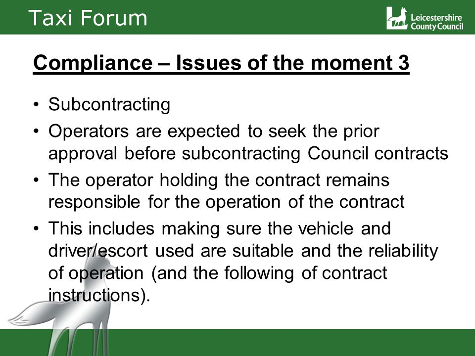 Taxi Forum Compliance – Issues of the moment 3 Subcontracting Operators are expected to seek the prior approval before subcontracting Council contracts The operator holding the contract remains responsible for the operation of the contract This includes making sure the vehicle and driver/escort used are suitable and the reliability of operation (and the following of contract instructions).