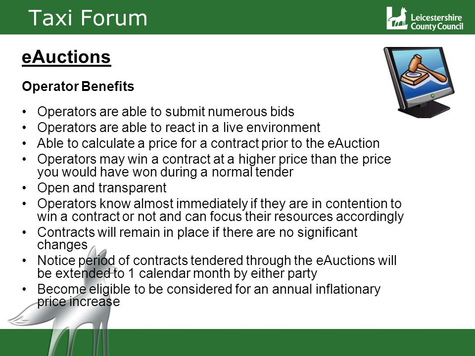 Taxi Forum eAuctions Operator Benefits Operators are able to submit numerous bids Operators are able to react in a live environment Able to calculate a price for a contract prior to the eAuction Operators may win a contract at a higher price than the price you would have won during a normal tender Open and transparent Operators know almost immediately if they are in contention to win a contract or not and can focus their resources accordingly Contracts will remain in place if there are no significant changes Notice period of contracts tendered through the eAuctions will be extended to 1 calendar month by either party Become eligible to be considered for an annual inflationary price increase