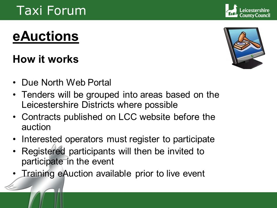 Taxi Forum eAuctions How it works Due North Web Portal Tenders will be grouped into areas based on the Leicestershire Districts where possible Contracts published on LCC website before the auction Interested operators must register to participate Registered participants will then be invited to participate in the event Training eAuction available prior to live event
