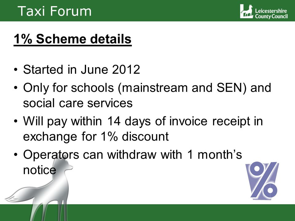 Taxi Forum 1% Scheme details Started in June 2012 Only for schools (mainstream and SEN) and social care services Will pay within 14 days of invoice receipt in exchange for 1% discount Operators can withdraw with 1 months notice