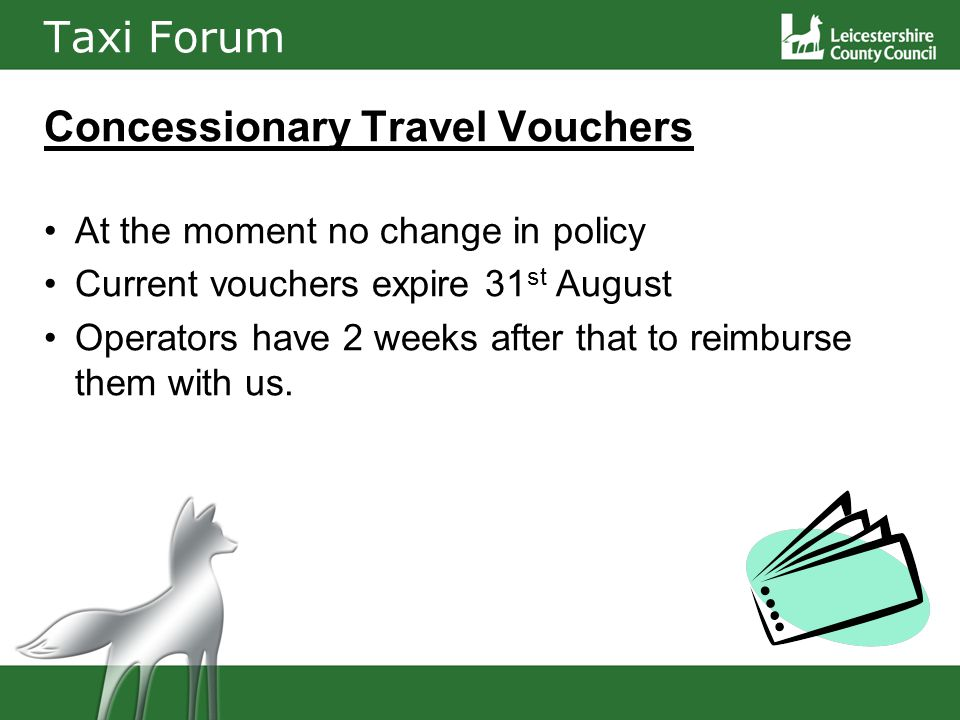 Taxi Forum Concessionary Travel Vouchers At the moment no change in policy Current vouchers expire 31 st August Operators have 2 weeks after that to reimburse them with us.