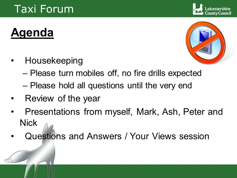 Taxi Forum Agenda Housekeeping –Please turn mobiles off, no fire drills expected –Please hold all questions until the very end Review of the year Presentations from myself, Mark, Ash, Peter and Nick Questions and Answers / Your Views session