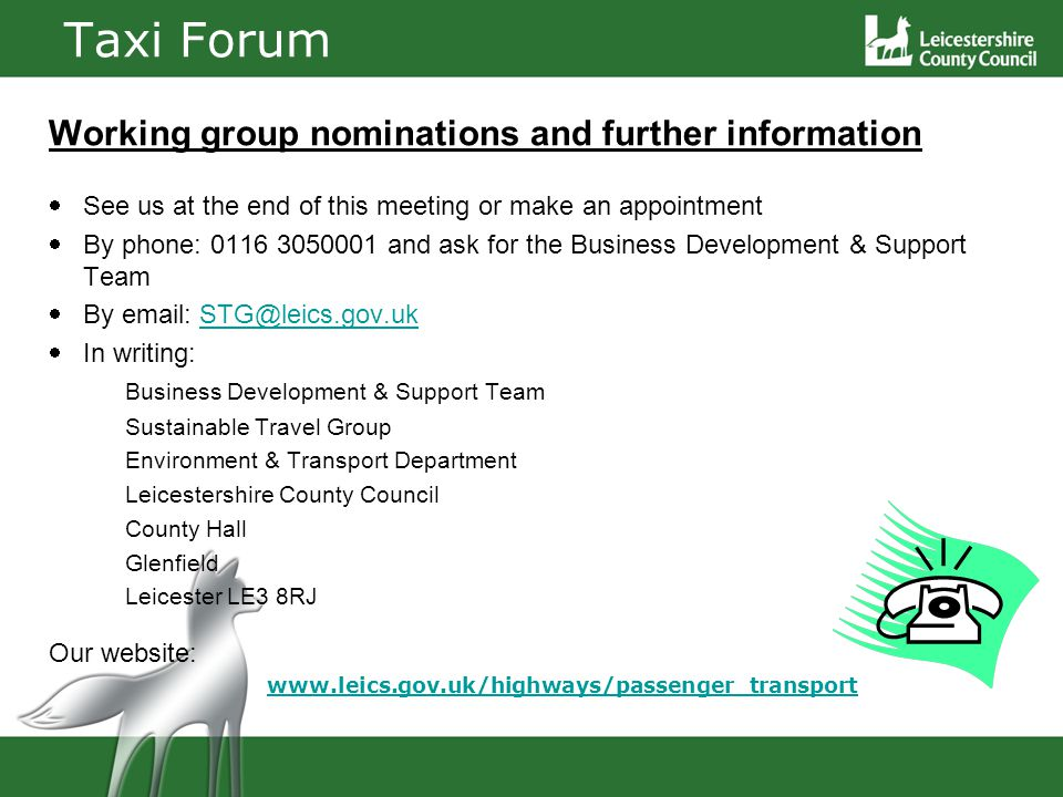 Taxi Forum Working group nominations and further information See us at the end of this meeting or make an appointment By phone: 0116 3050001 and ask for the Business Development & Support Team By email: STG@leics.gov.ukSTG@leics.gov.uk In writing: Business Development & Support Team Sustainable Travel Group Environment & Transport Department Leicestershire County Council County Hall Glenfield Leicester LE3 8RJ Our website: www.leics.gov.uk/highways/passenger_transport