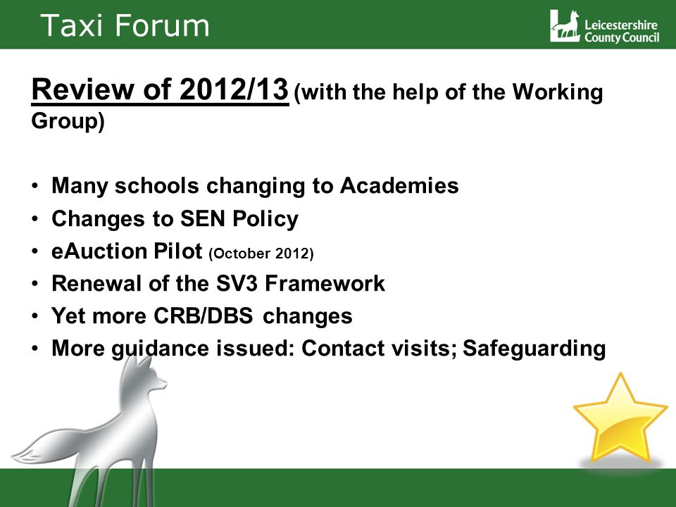 Taxi Forum Review of 2012/13 (with the help of the Working Group) Many schools changing to Academies Changes to SEN Policy eAuction Pilot (October 2012) Renewal of the SV3 Framework Yet more CRB/DBS changes More guidance issued: Contact visits; Safeguarding