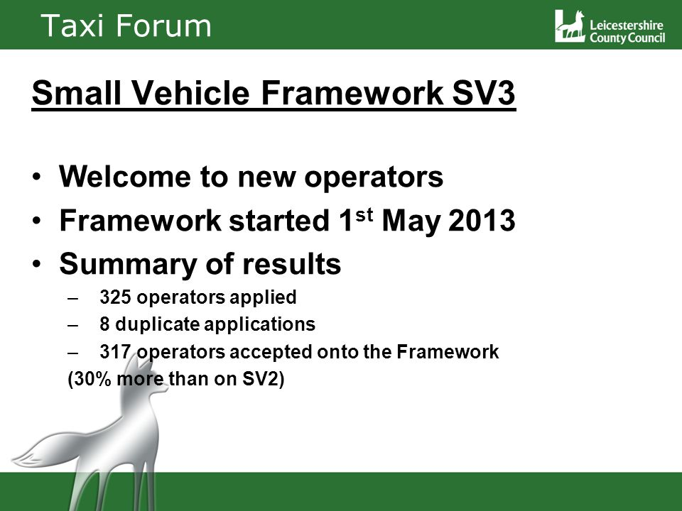 Taxi Forum Small Vehicle Framework SV3 Welcome to new operators Framework started 1 st May 2013 Summary of results – 325 operators applied – 8 duplicate applications – 317 operators accepted onto the Framework (30% more than on SV2)