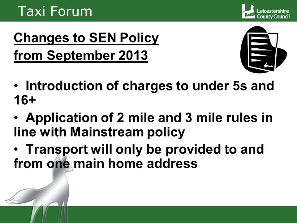 Taxi Forum Changes to SEN Policy from September 2013 Introduction of charges to under 5s and 16+ Application of 2 mile and 3 mile rules in line with Mainstream policy Transport will only be provided to and from one main home address