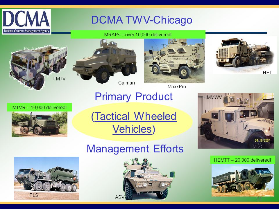 11 HET HMMWV PLS MaxxPro Caiman FMTV ASV Primary Product (Tactical Wheeled Vehicles) Management Efforts DCMA TWV-Chicago HEMTT – 20,000 delivered.