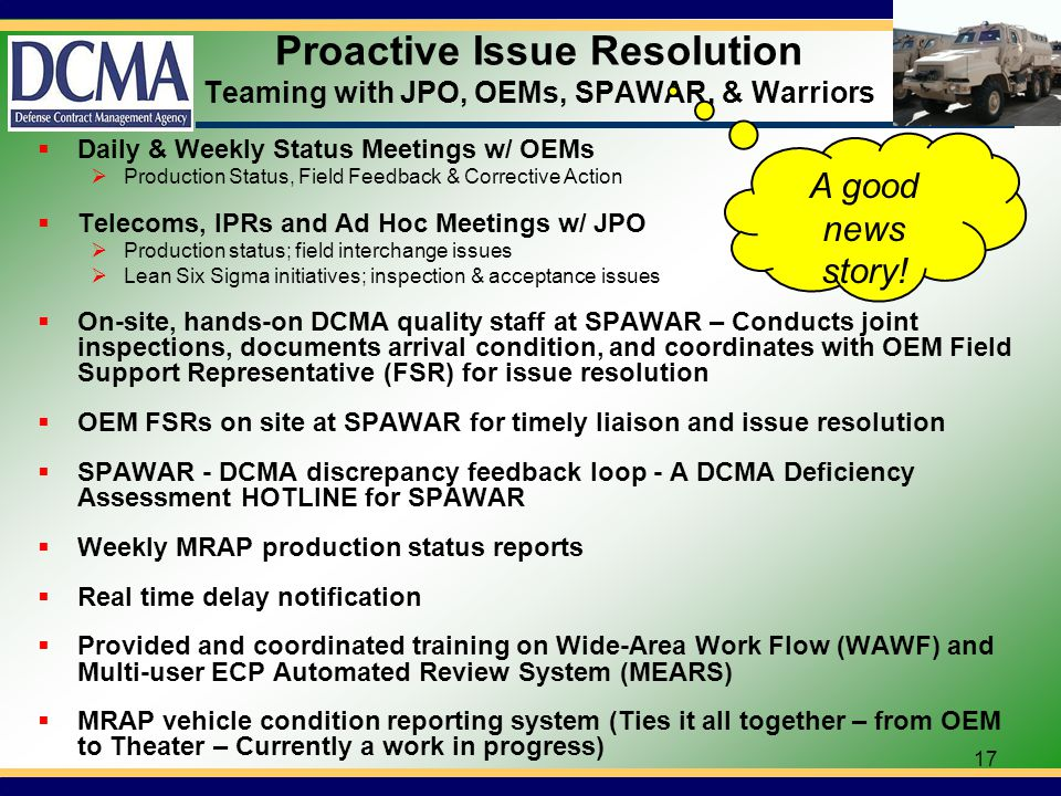 17 Proactive Issue Resolution Teaming with JPO, OEMs, SPAWAR, & Warriors Daily & Weekly Status Meetings w/ OEMs Production Status, Field Feedback & Corrective Action Telecoms, IPRs and Ad Hoc Meetings w/ JPO Production status; field interchange issues Lean Six Sigma initiatives; inspection & acceptance issues On-site, hands-on DCMA quality staff at SPAWAR – Conducts joint inspections, documents arrival condition, and coordinates with OEM Field Support Representative (FSR) for issue resolution OEM FSRs on site at SPAWAR for timely liaison and issue resolution SPAWAR - DCMA discrepancy feedback loop - A DCMA Deficiency Assessment HOTLINE for SPAWAR Weekly MRAP production status reports Real time delay notification Provided and coordinated training on Wide-Area Work Flow (WAWF) and Multi-user ECP Automated Review System (MEARS) MRAP vehicle condition reporting system (Ties it all together – from OEM to Theater – Currently a work in progress) A good news story!