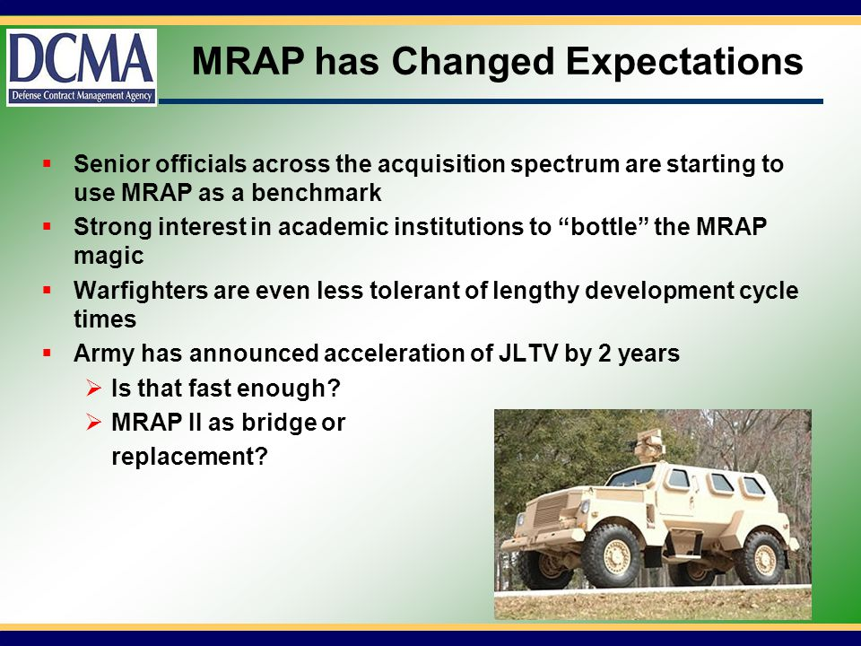 MRAP has Changed Expectations Senior officials across the acquisition spectrum are starting to use MRAP as a benchmark Strong interest in academic institutions to bottle the MRAP magic Warfighters are even less tolerant of lengthy development cycle times Army has announced acceleration of JLTV by 2 years Is that fast enough.