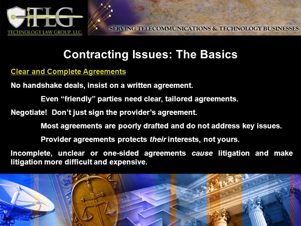 Contracting Issues: The Basics Clear and Complete Agreements No handshake deals, insist on a written agreement.