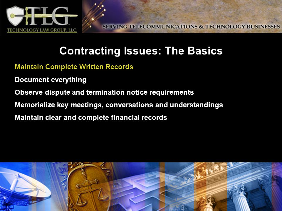 Contracting Issues: The Basics Maintain Complete Written Records Document everything Observe dispute and termination notice requirements Memorialize key meetings, conversations and understandings Maintain clear and complete financial records
