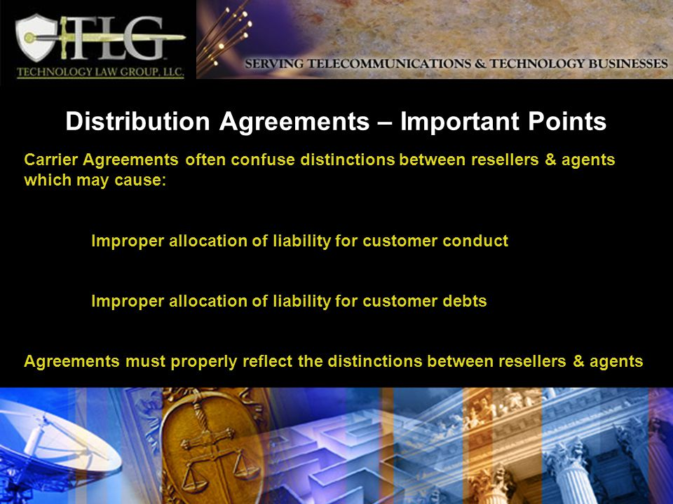 Distribution Agreements – Important Points Carrier Agreements often confuse distinctions between resellers & agents which may cause: Improper allocation of liability for customer conduct Improper allocation of liability for customer debts Agreements must properly reflect the distinctions between resellers & agents