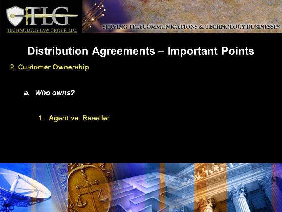Distribution Agreements – Important Points 2. Customer Ownership a.Who owns 1.Agent vs. Reseller